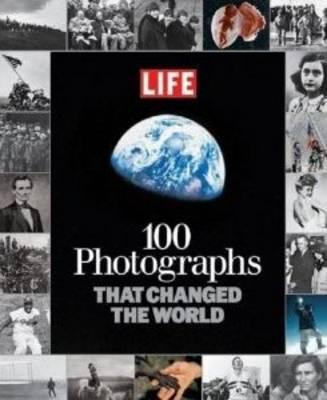 100 Photographs That Changed the World - Editors of LIFE Magazine