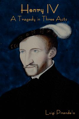 Henry IV: A Tragedy in Three Acts - Pirandello, Luigi, Professor, and Storer, Edward A (Translated by)