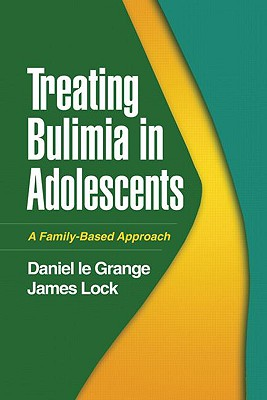 Treating Bulimia in Adolescents: A Family-Based Approach - Le Grange, Daniel, PhD, and Lock, James, Professor, MD, PhD