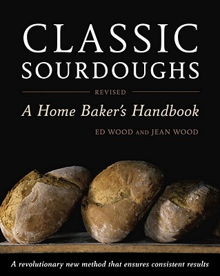 Classic Sourdoughs: A Home Baker's Handbook - Wood, Ed, and Wood, Jean