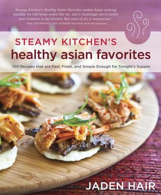 Steamy Kitchen's Healthy Asian Favorites: 100 Recipes That Are Fast, Fresh, and Simple Enough for Tonight's Supper - Hair, Jaden, and Drummond, Ree (Foreword by)