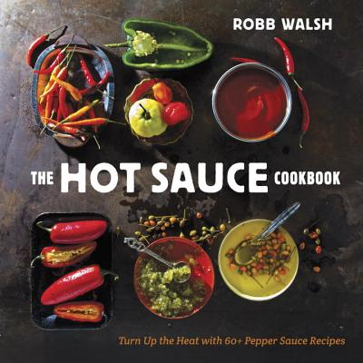 The Hot Sauce Cookbook: Turn Up the Heat with 60+ Pepper Sauce Recipes - Walsh, Robb, and Coleman, Todd (Photographer)