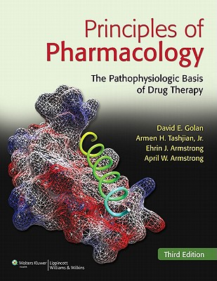 Principles of Pharmacology: The Pathophysiologic Basis of Drug Therapy - Golan, David E (Editor), and Tashjian, Armen H, Jr. (Editor), and Armstrong, Ehrin J, M.D. (Editor)