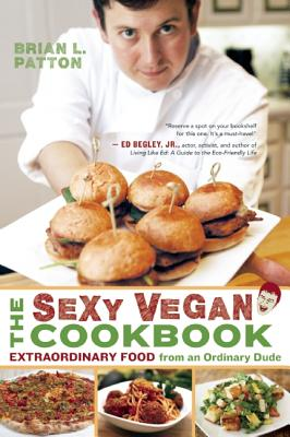 The Sexy Vegan Cookbook: Extraordinary Food from an Ordinary Dude - Patton, Brian L