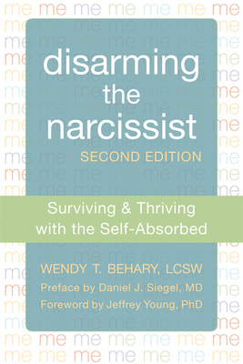 Disarming the Narcissist: Surviving & Thriving with the Self-Absorbed - Behary, Wendy T, Lcsw, and Young, Jeffrey, PhD (Foreword by), and Siegel, Daniel J, M.D. (Preface by)