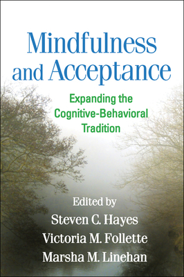 Mindfulness and Acceptance: Expanding the Cognitive-Behavioral Tradition - Hayes, Steven C, PhD (Editor), and Follette, Victoria M, PhD (Editor), and Linehan, Marsha M, PhD, Abpp (Editor)