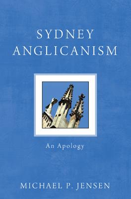 Sydney Anglicanism: An Apology - Jensen, Michael P