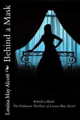 Behind a Mask: The Unknown Thrillers of Louisa May Alcott - Alcott, Louisa May