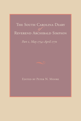 The South Carolina Diary of Reverend Archibald Simpson - Simpson, Archibald, and Moore, Peter N (Editor)
