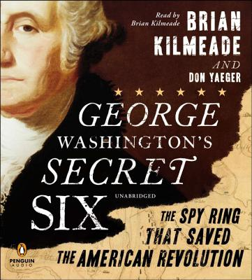 George Washington's Secret Six: The Spy Ring That Saved the American Revolution - Kilmeade, Brian (Read by), and Yaeger, Don