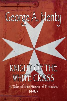Knight of the White Cross: A Tale of the Siege of Rhodes - Henty, George A