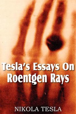Tesla's Essays on Roentgen Rays - Tesla, Nikola