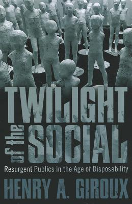Twilight of the Social: Resurgent Publics in the Age of Disposability - Giroux, Henry A