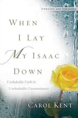 When I Lay My Isaac Down: Unshakable Faith in Unthinkable Circumstances - Kent, Carol