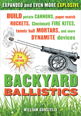 Backyard Ballistics: Build Potato Cannons, Paper Match Rockets, Cincinnati Fire Kites, Tennis Ball Mortars, and More Dynamite Devices - Gurstelle, William
