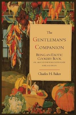 The Gentleman's Companion; Being an Exotic Cookery Book - Baker, Charles Henry