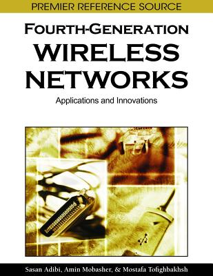 Fourth-Generation Wireless Networks: Applications and Innovations - Adibi, Sasan (Editor), and Mobasher, Amin (Editor), and Tofigh, Tom (Editor)