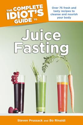 The Complete Idiot's Guide to Juice Fasting - Prussack, Steven, and Rinaldi, Bo
