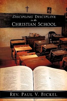 Discipling Discipline in the Christian School - Bickel, Rev Paul V