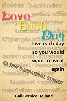 Love Each Day: Live Each Day So You Would Want to Live It Again - Holland, Gail Bernice