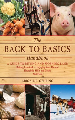 The Back to Basics Handbook: A Guide to Buying and Working Land, Raising Livestock, Enjoying Your Harvest, Household Skills and Crafts, and More - Gehring, Abigail R (Editor)