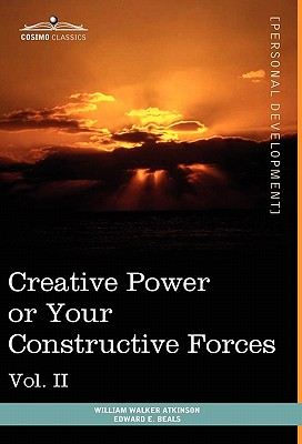 Personal Power Books (in 12 Volumes), Vol. II: Creative Power or Your Constructive Forces - Atkinson, William Walker, and Beals, Edward E
