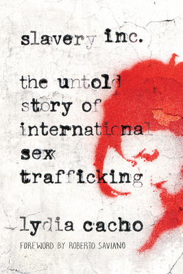 Slavery Inc: The Untold Story of International Sex Trafficking - Cacho, Lydia, and Saviano, Roberto (Foreword by)