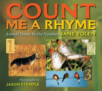 Count Me a Rhyme: Animal Poems by the Numbers - Yolen, Jane, and Stemple, Jason (Photographer)
