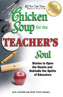 Chicken Soup for the Teacher's Soul: Stories to Open the Hearts and Rekindle the Spirits of Educators - Canfield, Jack, and Hansen, Mark Victor