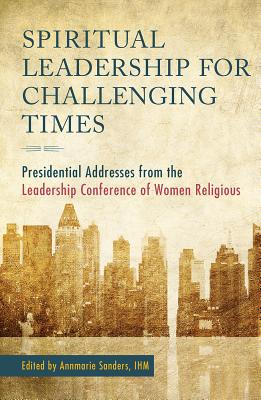 Spiritual Leadership for Challenging Times: Presidential Addresses from the Leadership Conference of Women Religious - Sanders, Annmarie