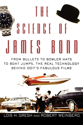 The Science of James Bond: From Bullets to Bowler Hats to Boat Jumps, the Real Technology Behind 007's Fabulous Films - Gresh, Lois H