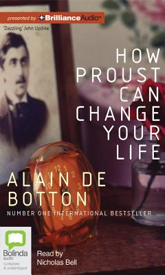 How Proust Can Change Your Life - de Botton, Alain, and Bell, Nicholas (Read by)