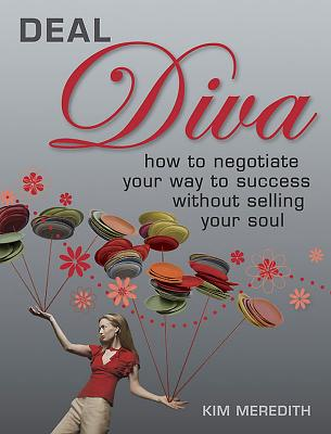 Deal Diva: How to Negotiate Your Way to Success without Selling Your Soul - Meredith, Kim