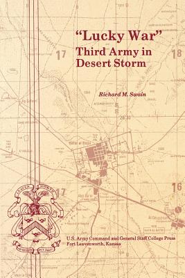 """""""Lucky War"""": Third Army in Desert Storm - Swain, Richard M, and Combat Studies Institute U S Army, and Spiller, Roger J (Foreword by)"""