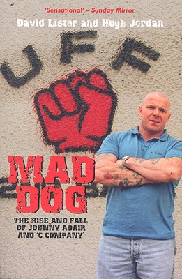 Mad Dog: The Rise and Fall of Johnny Adair and 'C Company' - Jordan, Hugh, and Lister, David