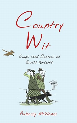 Country Wit: Quips and Quotes on Rural Pursuits - Malone, Aubrey