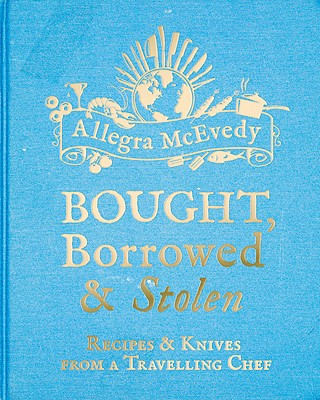 Bought, Borrowed & Stolen: Recipes and Knives from a Travelling Chef - McEvedy, Allegra