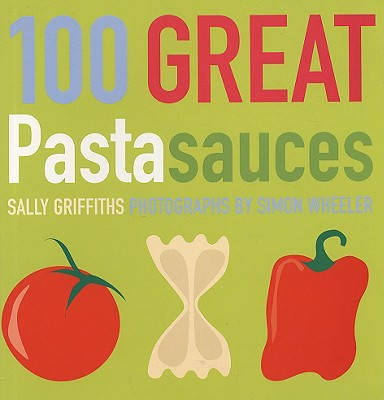 100 Great Pasta Sauces - Griffiths, Sally, and Wheeler, Simon (Photographer)