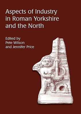Aspects of Industry in Roman Yorkshire and the North - Wilson, Pete, Senator (Editor), and Price, Jennifer (Editor)