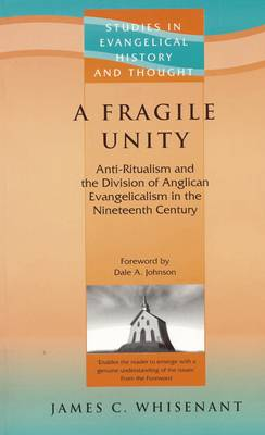 A Fragile Unity: Anti-Ritualism and the Division of Anglican Evangelicalism in the Nineteenth Century - Whisenant, James, and Johnson, Dale A (Foreword by)