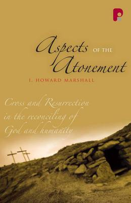 Aspects of the Atonement: Cross and Resurrection in the Reconciling of God and Humanity - Marshall, I Howard, Professor, PhD