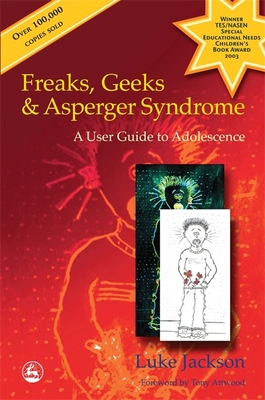 Freaks, Geeks and Asperger Syndrome: A User Guide to Adolescence - Jackson, Luke, and Attwood, Tony (Foreword by)