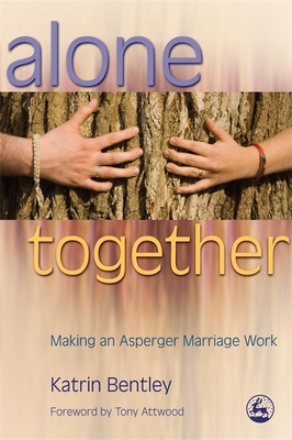 Alone Together: Making an Asperger Marriage Work - Bentley, Katrin, and Attwood, Tony, PhD (Foreword by)