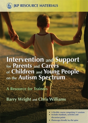 Intervention and Support for Parents and Carers of Children and Young People on the Autism Spectrum: A Resource for Trainers - Wright, Barry, and Williams, Chris