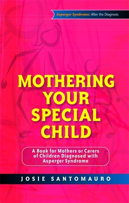Mothering Your Special Child: A Book for Mothers or Carers of Children Diagnosed with Asperger Syndrome - Santomauro, Josie, and Marino, Carla (Illustrator)