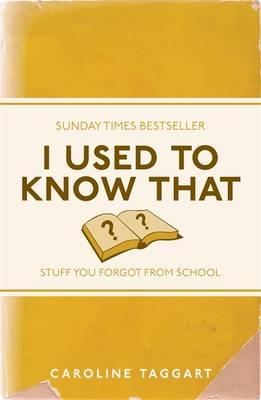 I Used to Know That: Stuff You Forgot from School - Taggart, Caroline