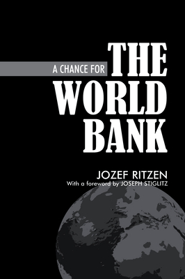 A Chance for the World Bank - Ritzen, Jozef, and Stiglitz, Joseph P (Foreword by)