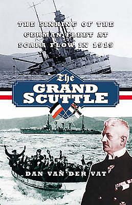 The Grand Scuttle: The Sinking of the German Fleet at Scapa Flow in 1919 - Van Der Vat, Dan