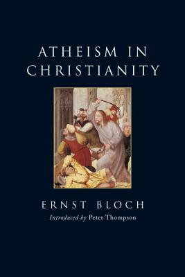 Atheism in Christianity: The Religion of the Exodus and the Kingdom - Bloch, Ernst, and Swann, J T (Translated by), and Thompson, Peter, Ph.D. (Introduction by)