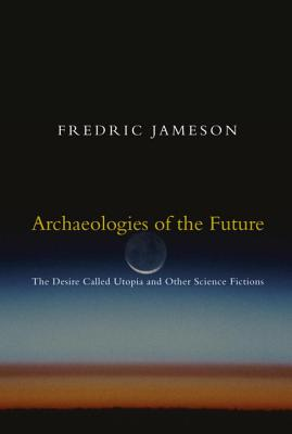 Archaeologies of the Future: The Desire Called Utopia and Other Science Fictions - Jameson, Fredric, Professor